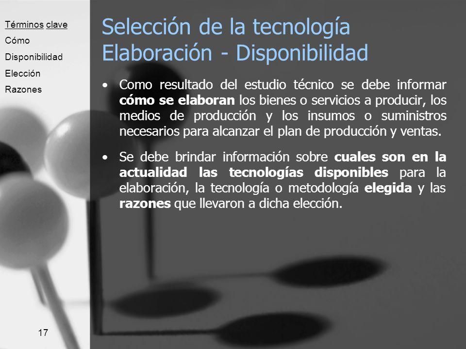 17 Selección de la tecnología Elaboración - Disponibilidad Como resultado del estudio técnico se debe informar cómo se elaboran los bienes o servicios