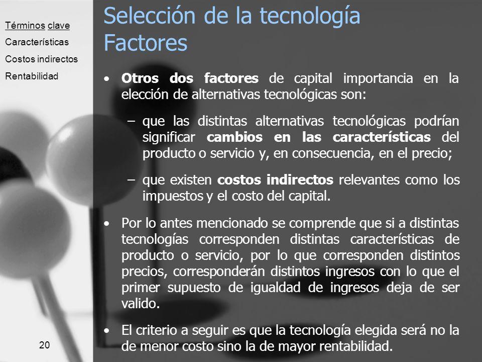 20 Selección de la tecnología Factores Otros dos factores de capital importancia en la elección de alternativas tecnológicas son: –que las distintas a