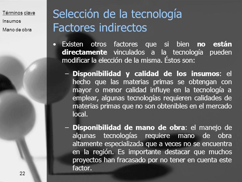 22 Selección de la tecnología Factores indirectos Existen otros factores que si bien no están directamente vinculados a la tecnología pueden modificar