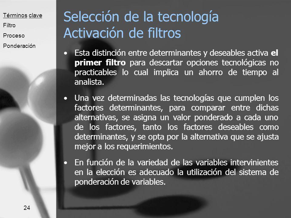 24 Selección de la tecnología Activación de filtros Esta distinción entre determinantes y deseables activa el primer filtro para descartar opciones te