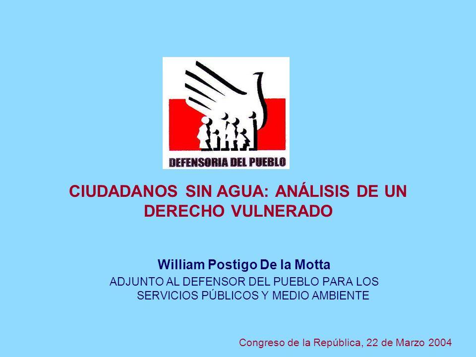 CIUDADANOS SIN AGUA: ANÁLISIS DE UN DERECHO VULNERADO William Postigo De la Motta ADJUNTO AL DEFENSOR DEL PUEBLO PARA LOS SERVICIOS PÚBLICOS Y MEDIO AMBIENTE Congreso de la República, 22 de Marzo 2004