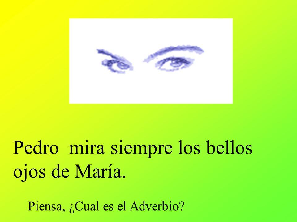 Pedro mira siempre los bellos ojos de María. Piensa, ¿Cual es el Adverbio?