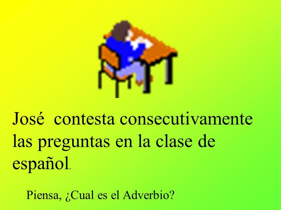 José contesta consecutivamente las preguntas en la clase de español. Piensa, ¿Cual es el Adverbio?