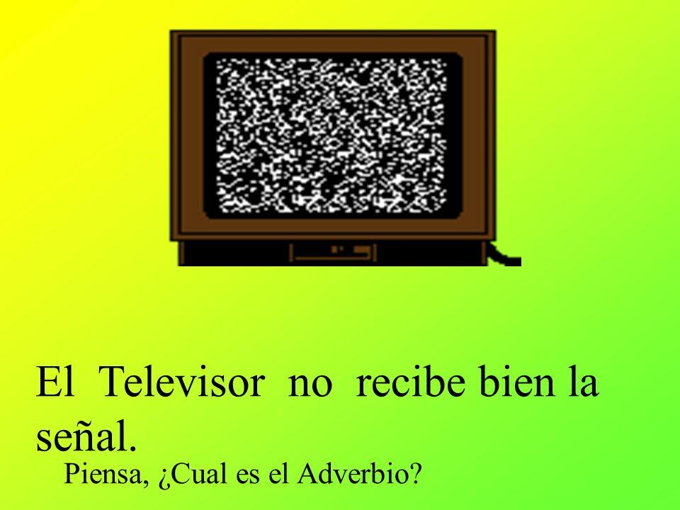 El Televisor no recibe bien la señal. Piensa, ¿Cual es el Adverbio?