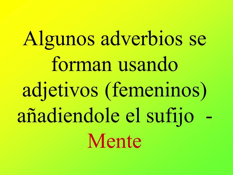 Algunos adverbios se forman usando adjetivos (femeninos) añadiendole el sufijo - Mente