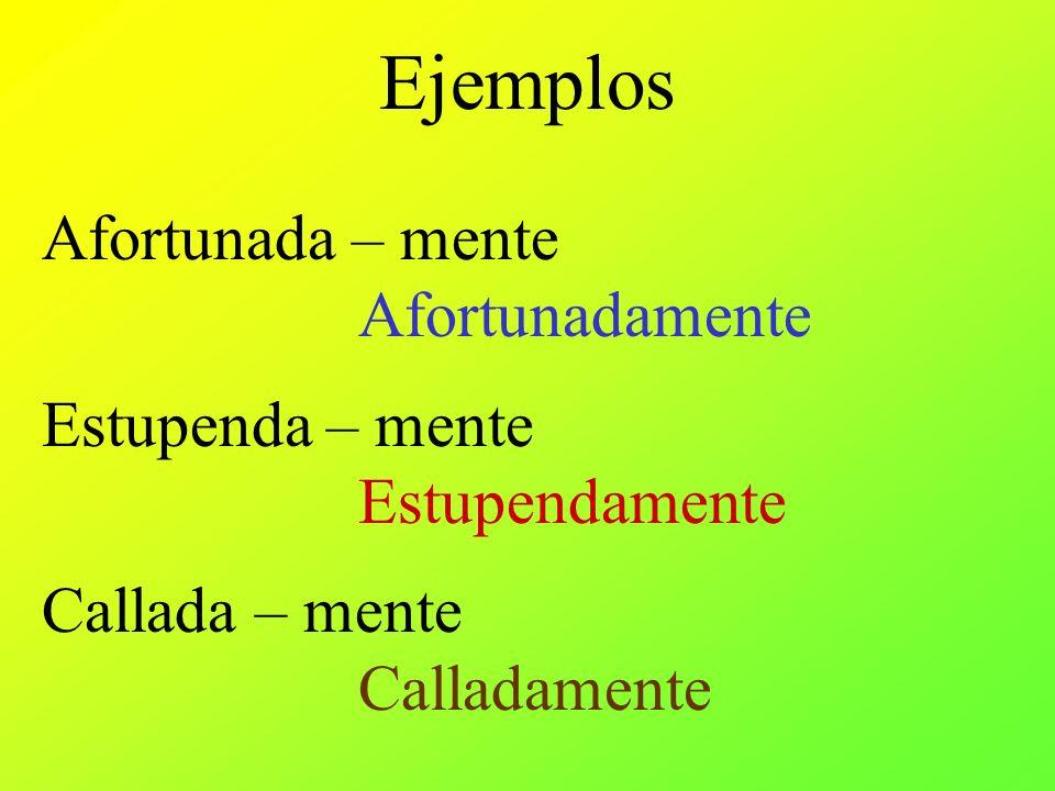 Ejemplos Afortunada – mente Afortunadamente Estupenda – mente Estupendamente Callada – mente Calladamente