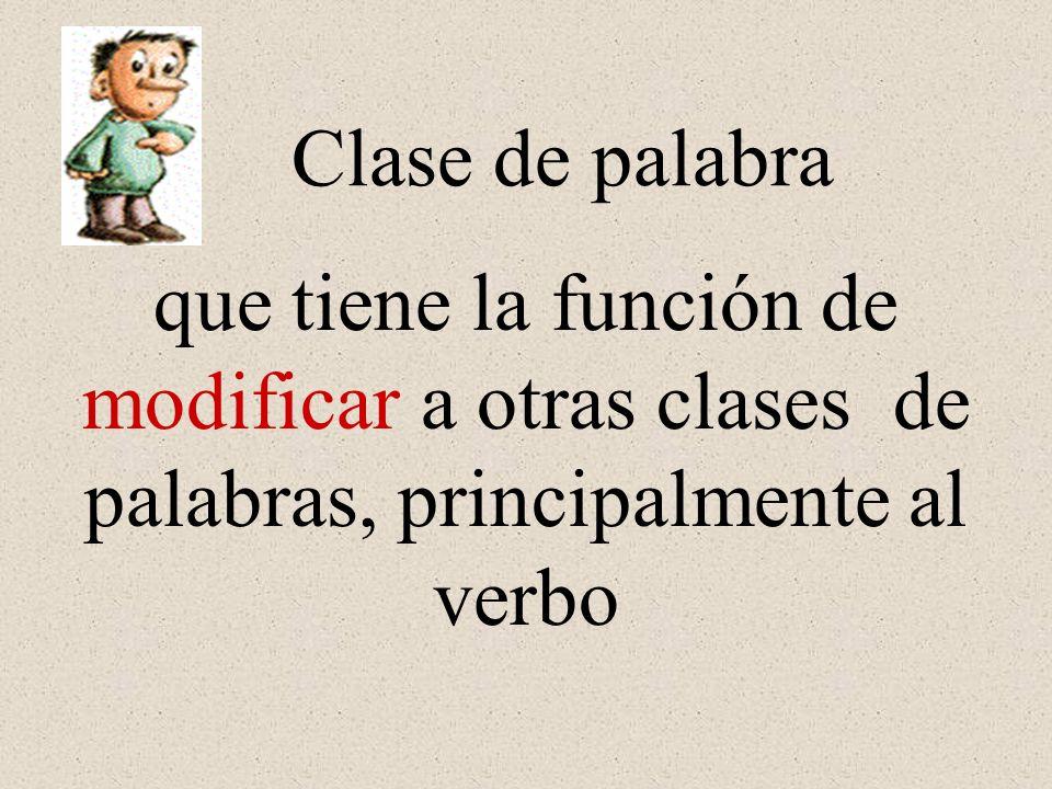 que tiene la función de modificar a otras clases de palabras, principalmente al verbo Clase de palabra