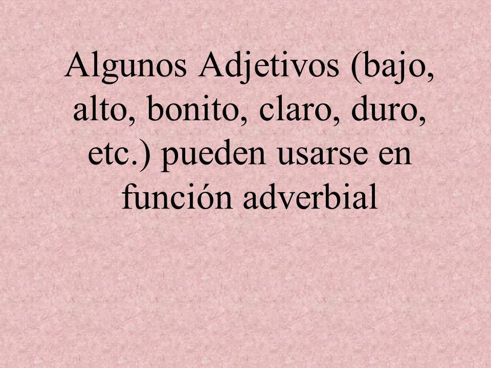 Algunos Adjetivos (bajo, alto, bonito, claro, duro, etc.) pueden usarse en función adverbial
