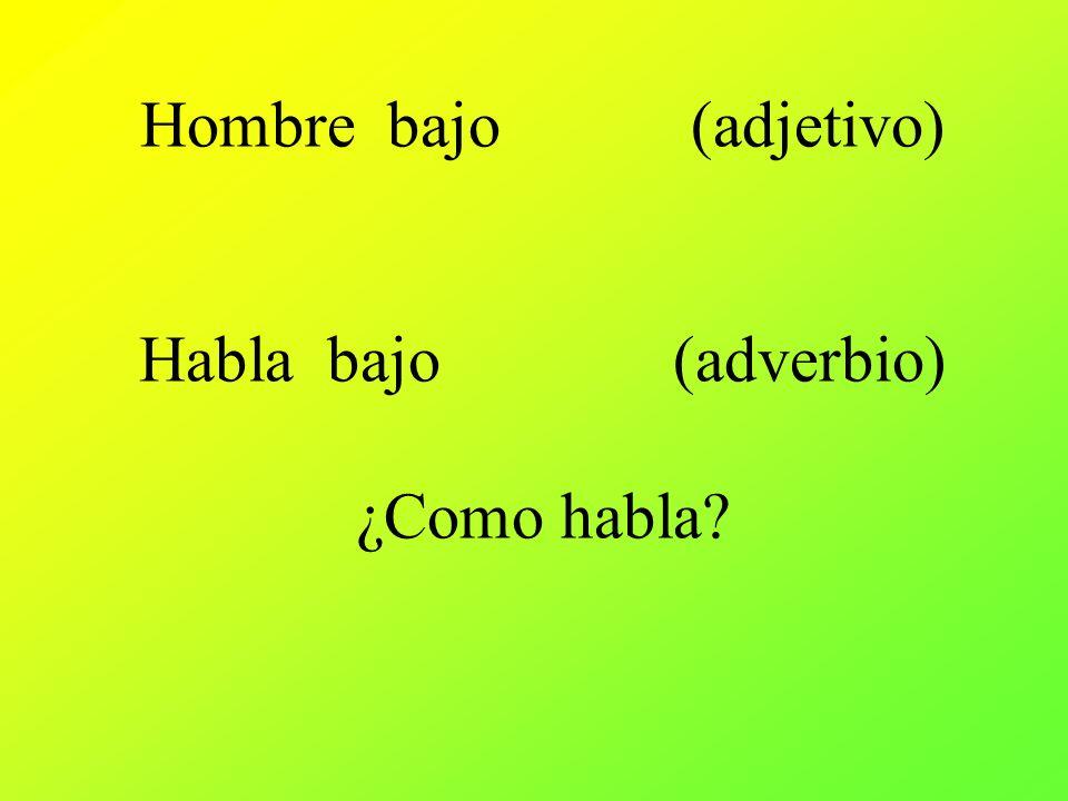 Hombre bajo (adjetivo) Habla bajo (adverbio) ¿Como habla?