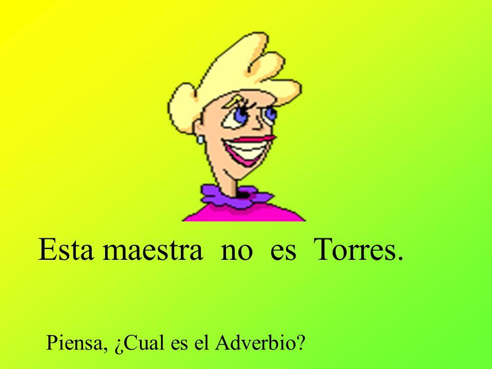 Esta maestra no es Torres. Piensa, ¿Cual es el Adverbio?