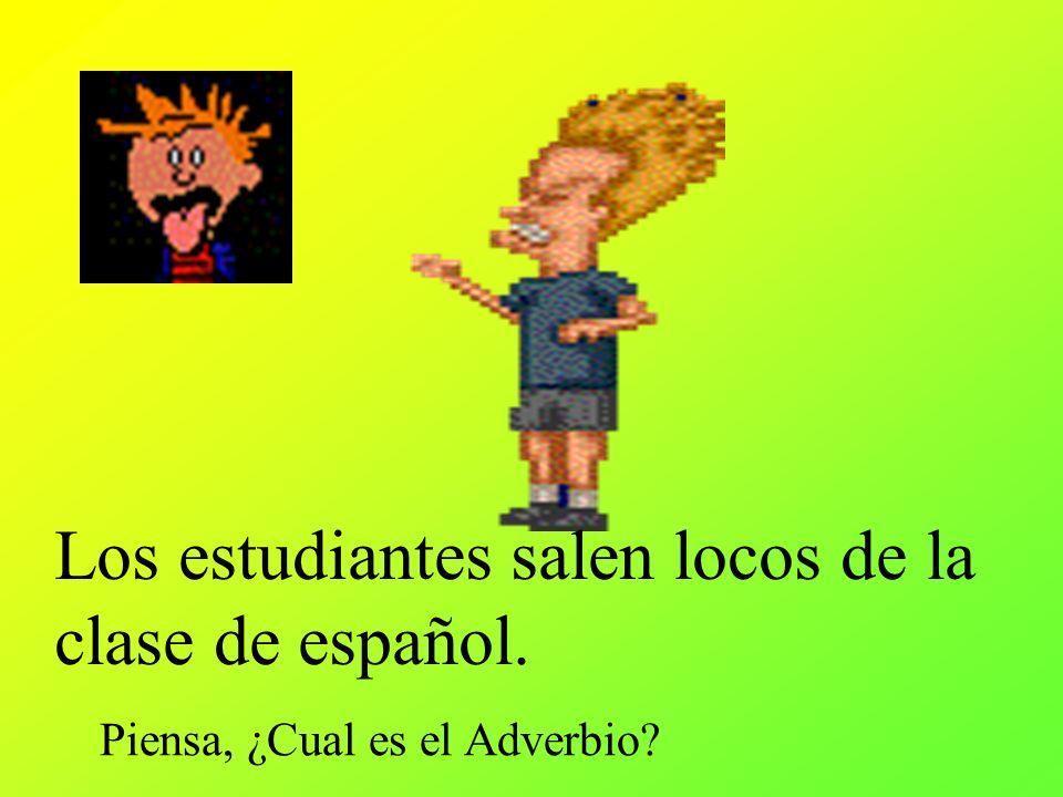 Los estudiantes salen locos de la clase de español. Piensa, ¿Cual es el Adverbio?