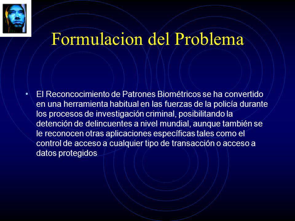 Formulacion del Problema El Reconcocimiento de Patrones Biométricos se ha convertido en una herramienta habitual en las fuerzas de la policía durante