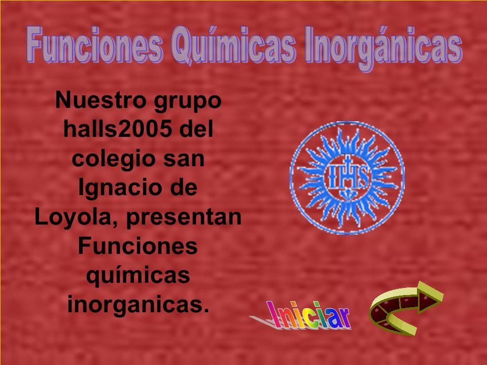 Nuestro grupo halls2005 del colegio san Ignacio de Loyola, presentan Funciones químicas inorganicas.