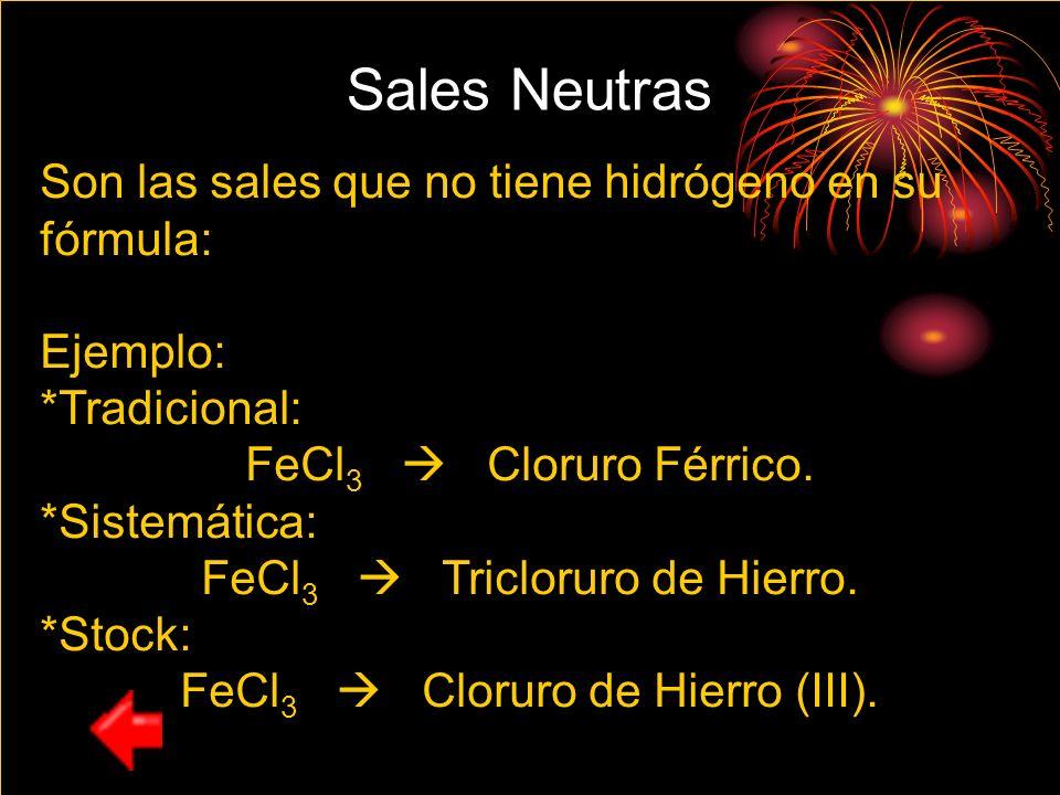 Sales Neutras Son las sales que no tiene hidrógeno en su fórmula: Ejemplo: *Tradicional: FeCl 3 Cloruro Férrico. *Sistemática: FeCl 3 Tricloruro de Hi