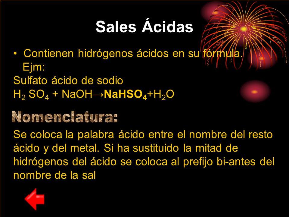 Sales Ácidas Contienen hidrógenos ácidos en su fórmula. Ejm: Sulfato ácido de sodio H 2 SO 4 + NaOHNaHSO 4 +H 2 O Se coloca la palabra ácido entre el