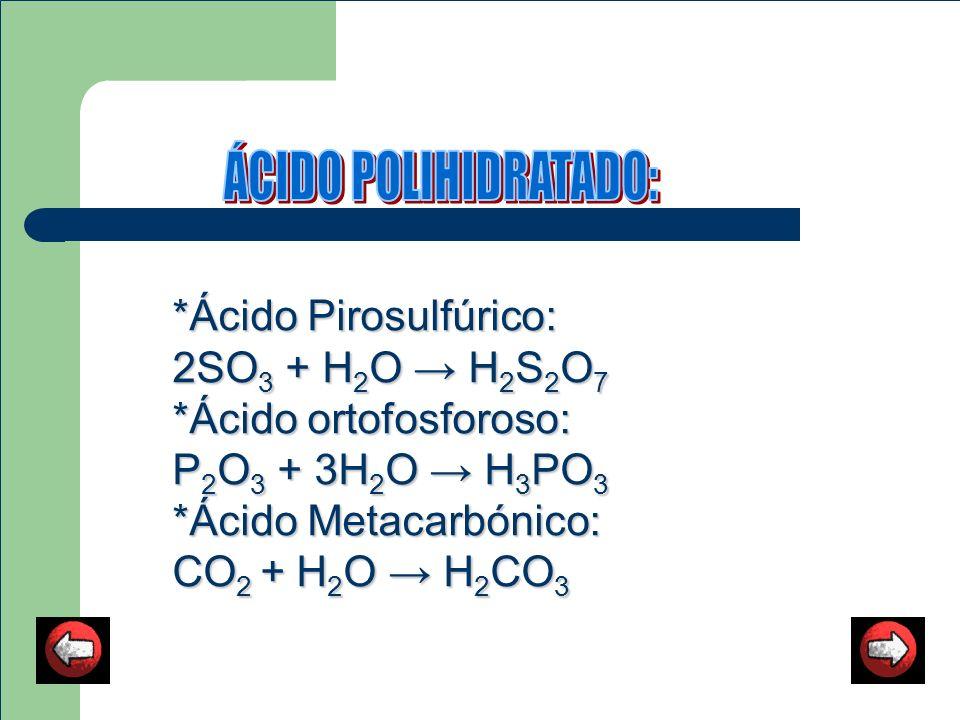 *Ácido Pirosulfúrico: *Ácido Pirosulfúrico: 2SO 3 + H 2 O H 2 S 2 O 7 2SO 3 + H 2 O H 2 S 2 O 7 *Ácido ortofosforoso: *Ácido ortofosforoso: P 2 O 3 +