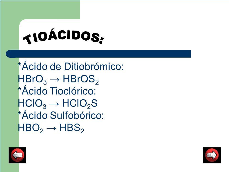 *Ácido de Ditiobrómico: HBrO 3 HBrOS 2 *Ácido Tioclórico: HClO 3 HClO 2 S *Ácido Sulfobórico: HBO 2 HBS 2