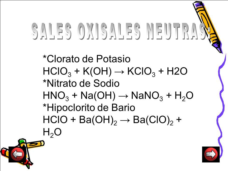 *Clorato de Potasio HClO 3 + K(OH) KClO 3 + H2O *Nitrato de Sodio HNO 3 + Na(OH) NaNO 3 + H 2 O *Hipoclorito de Bario HClO + Ba(OH) 2 Ba(ClO) 2 + H 2