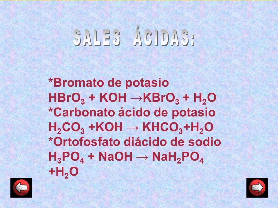 *Bromato de potasio HBrO 3 + KOH KBrO 3 + H 2 O *Carbonato ácido de potasio H 2 CO 3 +KOH KHCO 3 +H 2 O *Ortofosfato diácido de sodio H 3 PO 4 + NaOH
