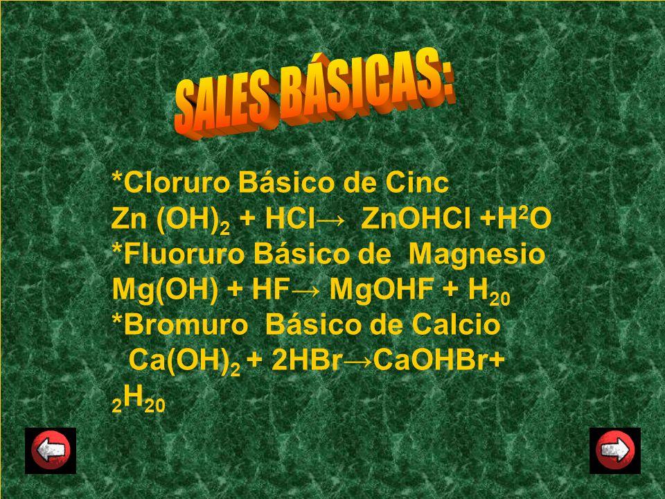 *Cloruro Básico de Cinc Zn (OH) 2 + HCl ZnOHCl +H 2 O *Fluoruro Básico de Magnesio Mg(OH) + HF MgOHF + H 20 *Bromuro Básico de Calcio Ca(OH) 2 + 2HBrC