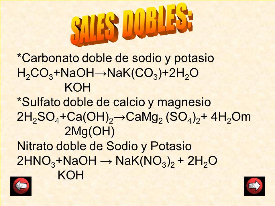 *Carbonato doble de sodio y potasio H 2 CO 3 +NaOHNaK(CO 3 )+2H 2 O KOH *Sulfato doble de calcio y magnesio 2H 2 SO 4 +Ca(OH) 2 CaMg 2 (SO 4 ) 2 + 4H