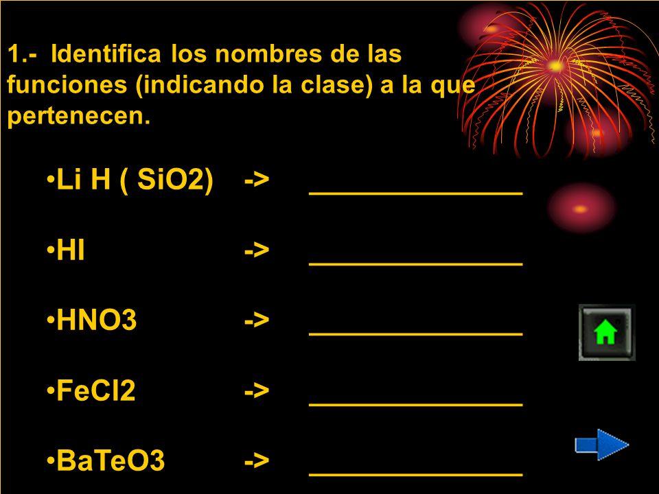 1.- Identifica los nombres de las funciones (indicando la clase) a la que pertenecen. Li H ( SiO2)->_____________Li H ( SiO2)->_____________ HI ->____