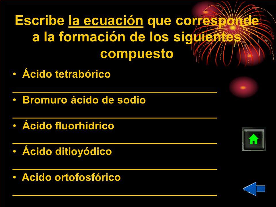 Escribe la ecuación que corresponde a la formación de los siguientes compuesto Ácido tetrabórico __________________________________ Bromuro ácido de s