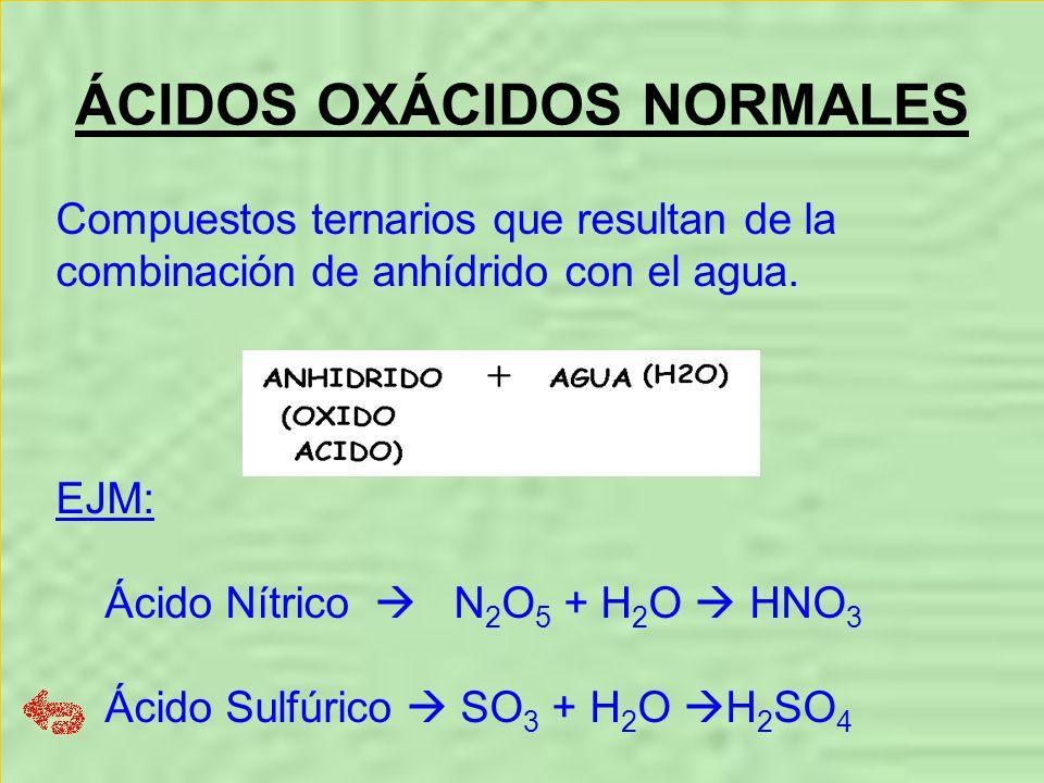 ÁCIDOS OXÁCIDOS NORMALES Compuestos ternarios que resultan de la combinación de anhídrido con el agua. EJM: Ácido Nítrico N 2 O 5 + H 2 O HNO 3 Ácido