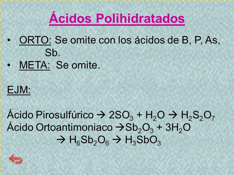 Ácidos Polihidratados ORTO: Se omite con los ácidos de B, P, As, Sb. ORTO: Se omite con los ácidos de B, P, As, Sb. META: Se omite. META: Se omite. EJ