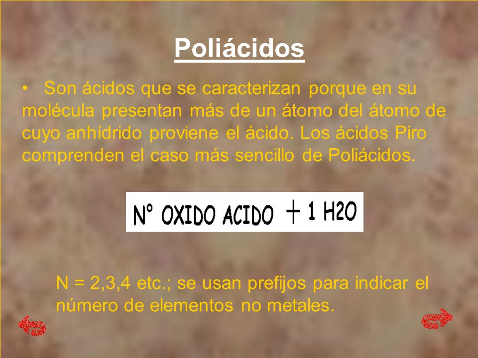 Poliácidos EJM: Ácido Dicrómico 2CrO 3 +H 2 O H 2 Cr 2 O 7 Ácido Dicrómico 2CrO 3 +H 2 O H 2 Cr 2 O 7 Ácido Trisulférrico 3SO 3 + H 2 O H 2 S 3 O 10 Ácido Trisulférrico 3SO 3 + H 2 O H 2 S 3 O 10 Ácido Tetrasulfúrico 4SO 3 +H 2 O H 2 S 4 O 13 Ácido Tetrasulfúrico 4SO 3 +H 2 O H 2 S 4 O 13 Ácido Dicarbónico 2CO 2 + H 2 O H 2 C 2 O 5 Ácido Dicarbónico 2CO 2 + H 2 O H 2 C 2 O 5 Ácido Tetroabórico 2B 2 O 3 + H 2 O H 2 B 4 O 7 Ácido Tetroabórico 2B 2 O 3 + H 2 O H 2 B 4 O 7