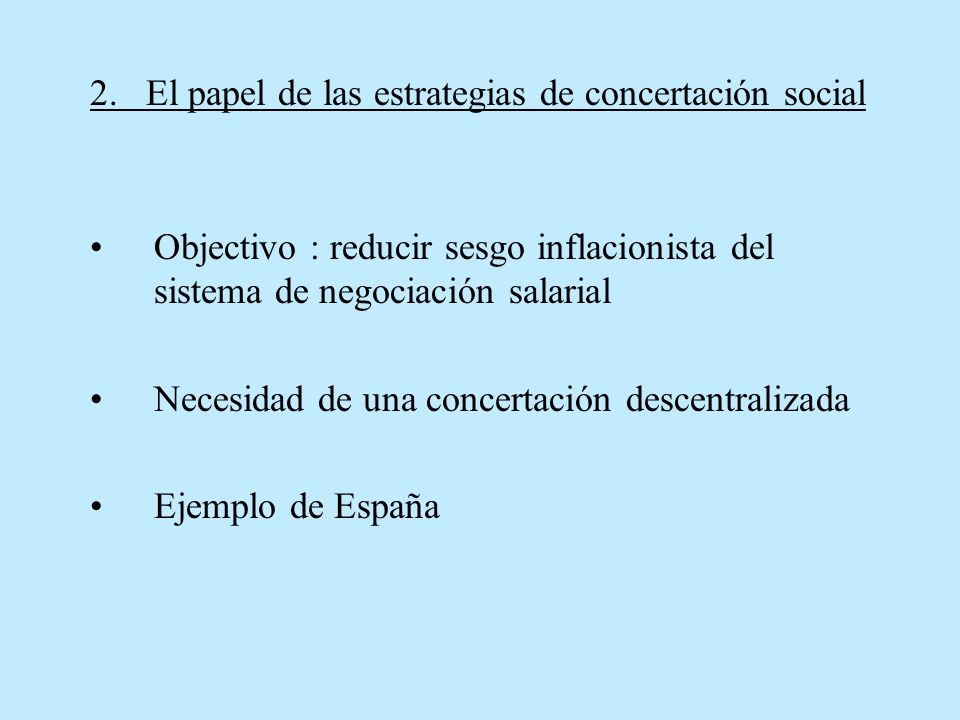2. El papel de las estrategias de concertación social Objectivo : reducir sesgo inflacionista del sistema de negociación salarial Necesidad de una con