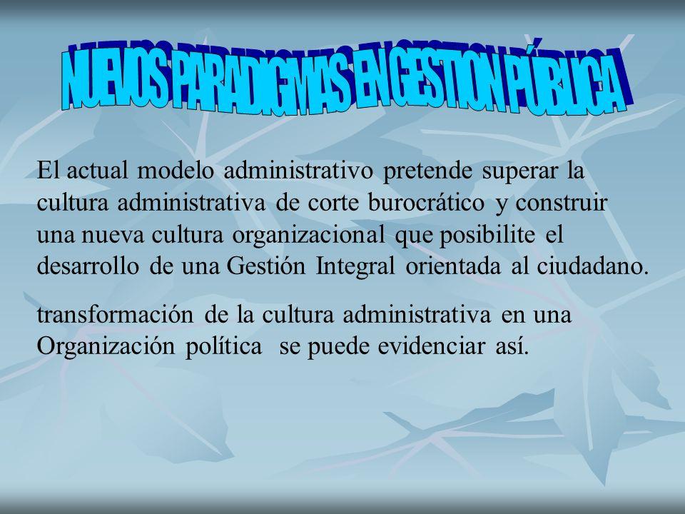 El actual modelo administrativo pretende superar la cultura administrativa de corte burocrático y construir una nueva cultura organizacional que posibilite el desarrollo de una Gestión Integral orientada al ciudadano.