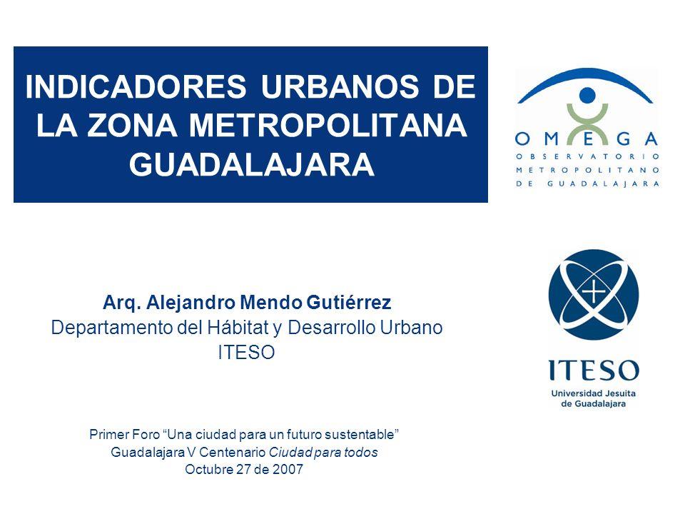 INDICADORES URBANOS DE LA ZONA METROPOLITANA GUADALAJARA Arq. Alejandro Mendo Gutiérrez Departamento del Hábitat y Desarrollo Urbano ITESO Primer Foro