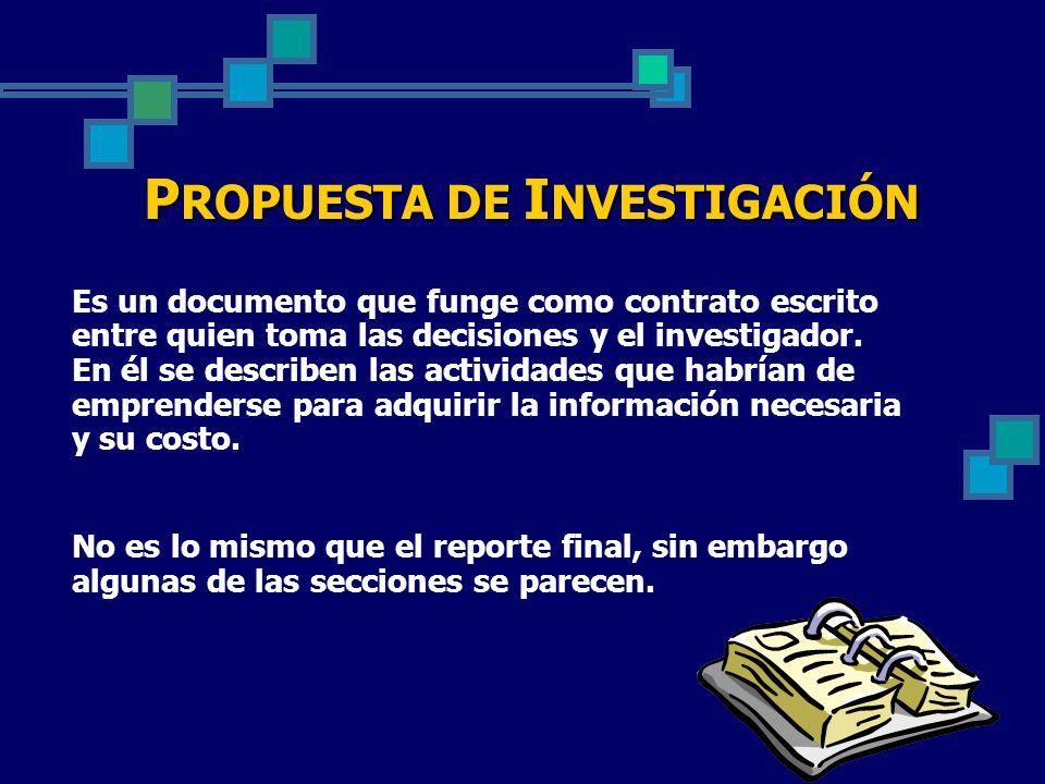 P ROPUESTA DE I NVESTIGACIÓN Es un documento que funge como contrato escrito entre quien toma las decisiones y el investigador. En él se describen las
