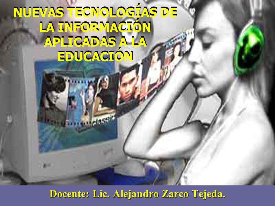 NUEVAS TECNOLOGÍAS DE LA INFORMACIÓN APLICADAS A LA EDUCACIÓN Docente: Lic. Alejandro Zarco Tejeda.