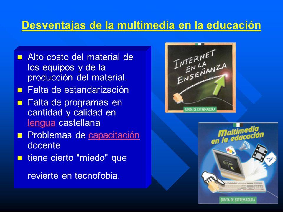 Desventajas de la multimedia en la educación Alto costo del material de los equipos y de la producción del material. Falta de estandarización Falta de