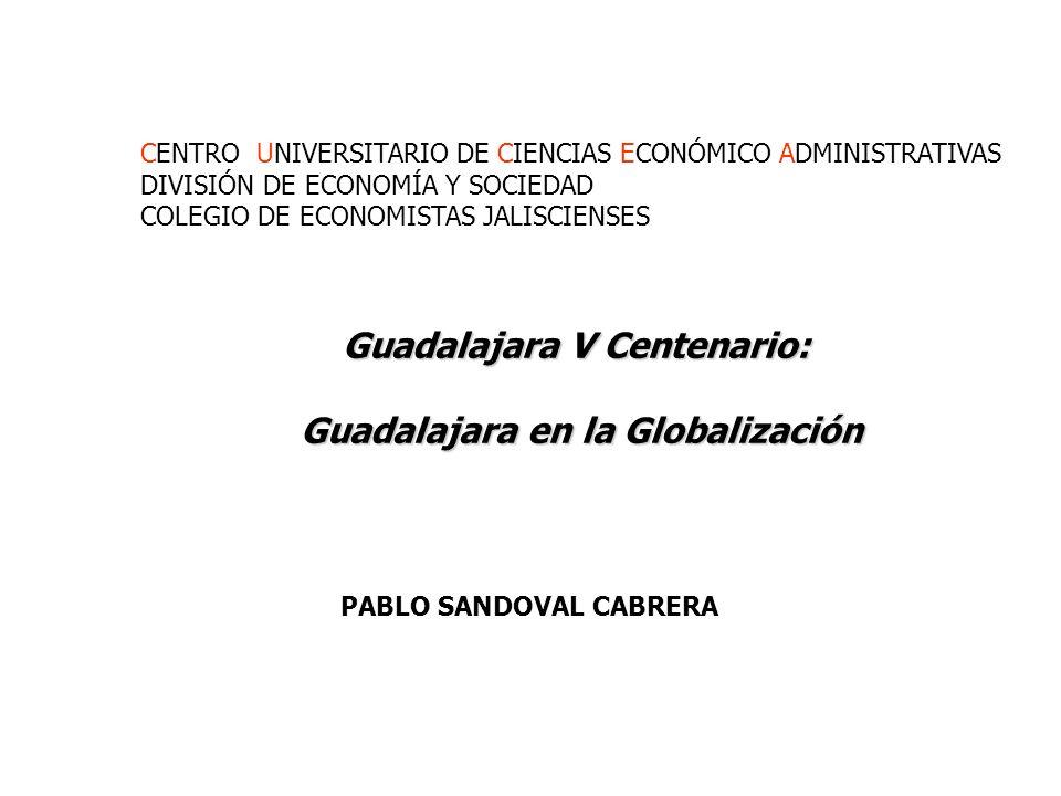 Guadalajara V Centenario: Guadalajara en la Globalización Guadalajara en la Globalización PABLO SANDOVAL CABRERA CENTRO UNIVERSITARIO DE CIENCIAS ECONÓMICO ADMINISTRATIVAS DIVISIÓN DE ECONOMÍA Y SOCIEDAD COLEGIO DE ECONOMISTAS JALISCIENSES