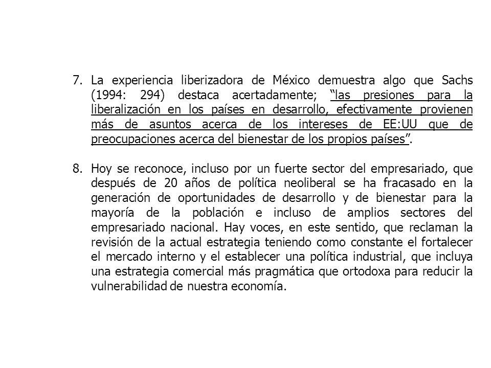 7.La experiencia liberizadora de México demuestra algo que Sachs (1994: 294) destaca acertadamente; las presiones para la liberalización en los países en desarrollo, efectivamente provienen más de asuntos acerca de los intereses de EE:UU que de preocupaciones acerca del bienestar de los propios países.
