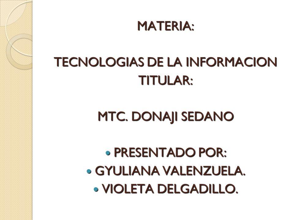 MATERIA: TECNOLOGIAS DE LA INFORMACION TITULAR: MTC. DONAJI SEDANO PRESENTADO POR: PRESENTADO POR: GYULIANA VALENZUELA. GYULIANA VALENZUELA. VIOLETA D