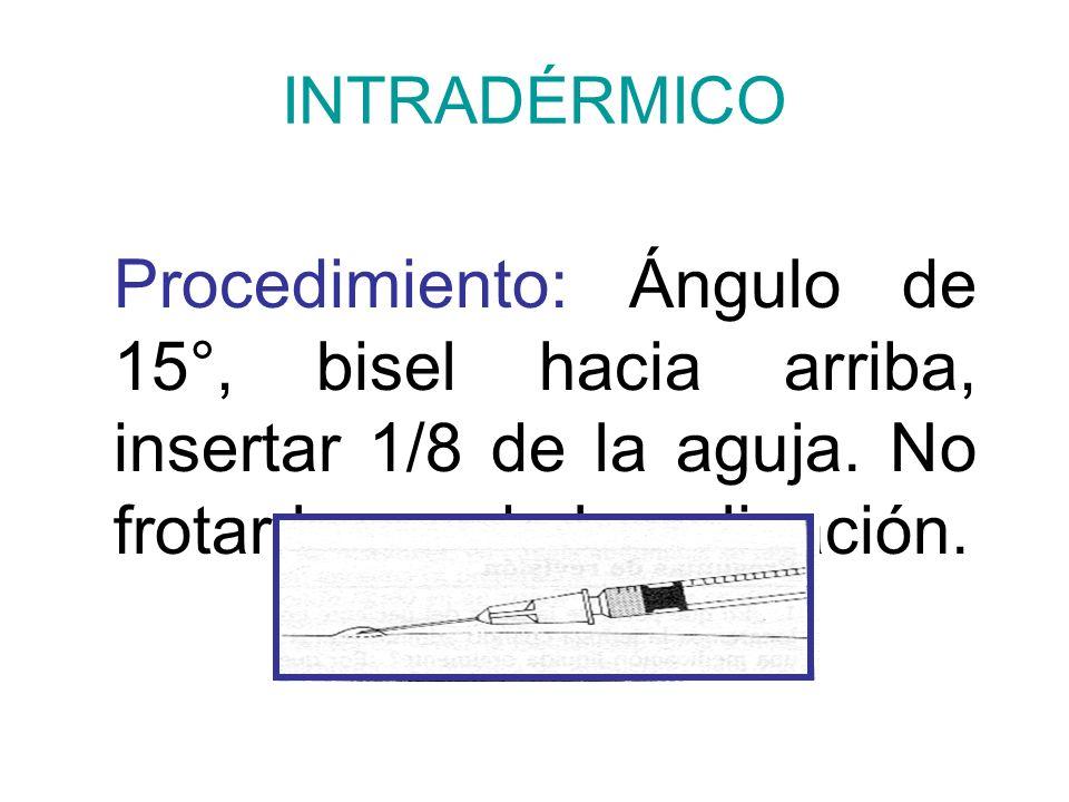 INTRADÉRMICO Procedimiento: Ángulo de 15°, bisel hacia arriba, insertar 1/8 de la aguja. No frotar luego de la aplicación.