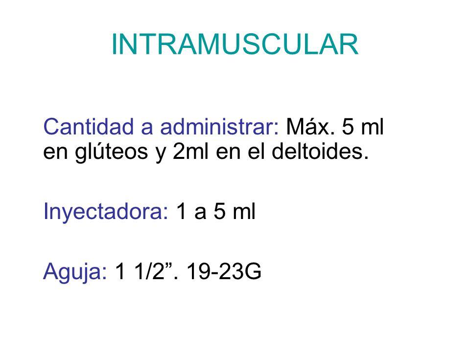 INTRAMUSCULAR Cantidad a administrar: Máx. 5 ml en glúteos y 2ml en el deltoides. Inyectadora: 1 a 5 ml Aguja: 1 1/2. 19-23G