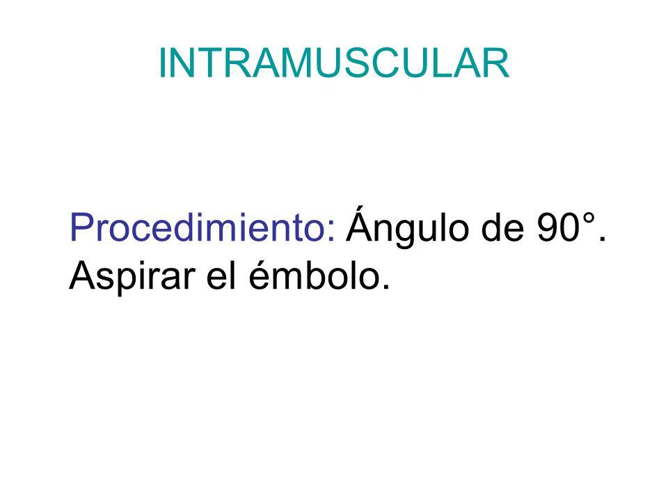 INTRAMUSCULAR Procedimiento: Ángulo de 90°. Aspirar el émbolo.
