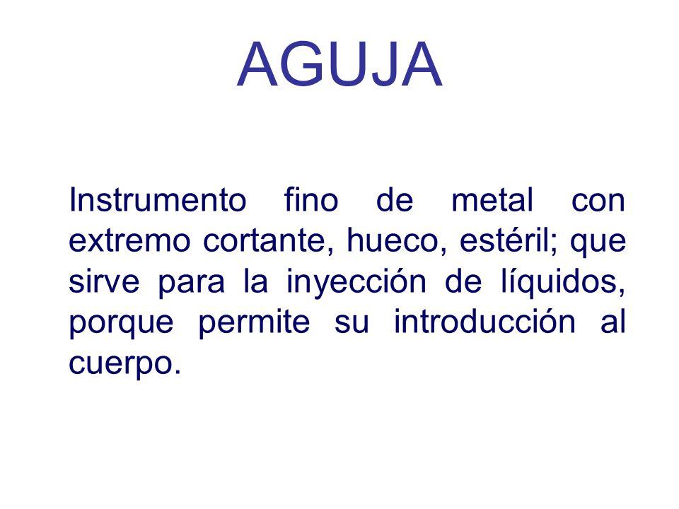 Instrumento fino de metal con extremo cortante, hueco, estéril; que sirve para la inyección de líquidos, porque permite su introducción al cuerpo. AGU
