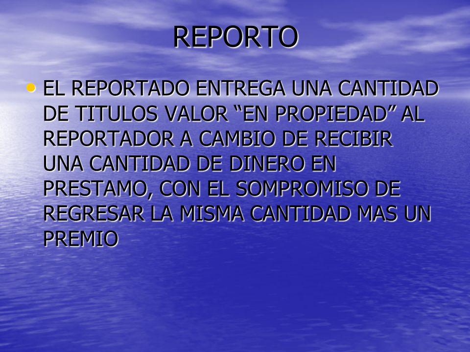 REPORTO EL REPORTADO ENTREGA UNA CANTIDAD DE TITULOS VALOR EN PROPIEDAD AL REPORTADOR A CAMBIO DE RECIBIR UNA CANTIDAD DE DINERO EN PRESTAMO, CON EL S