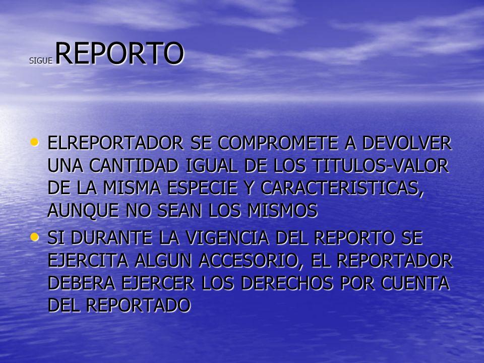 SIGUE REPORTO ELREPORTADOR SE COMPROMETE A DEVOLVER UNA CANTIDAD IGUAL DE LOS TITULOS-VALOR DE LA MISMA ESPECIE Y CARACTERISTICAS, AUNQUE NO SEAN LOS