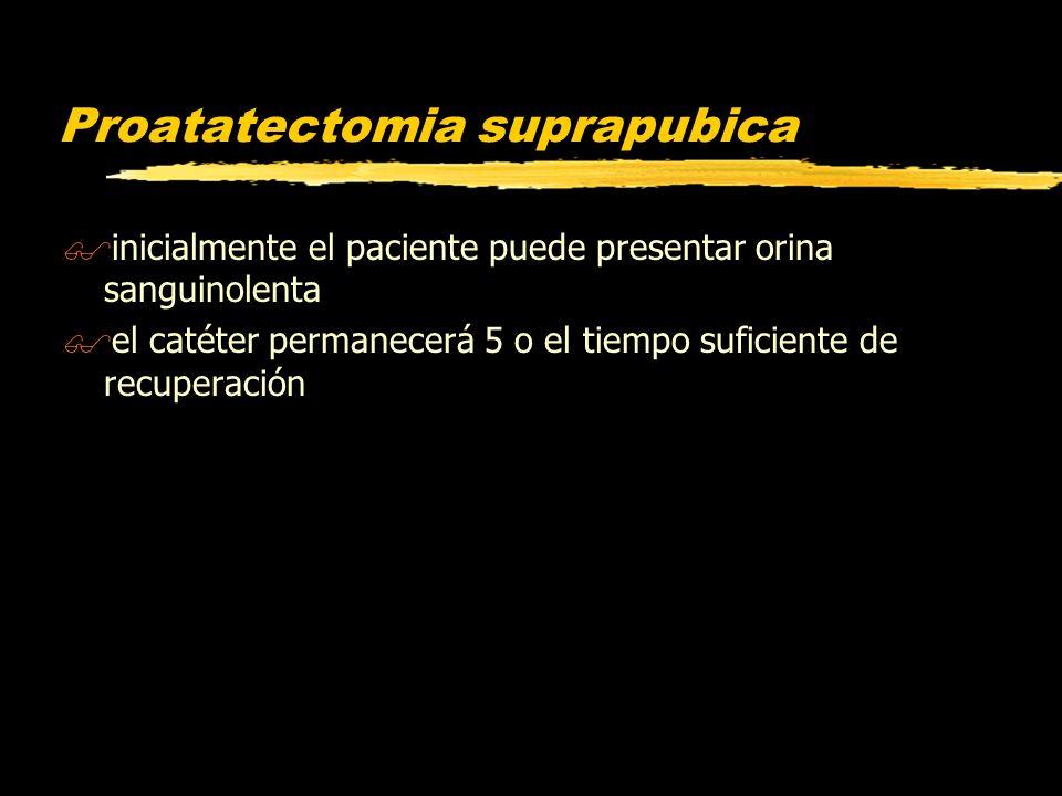 Proatatectomia suprapubica $inicialmente el paciente puede presentar orina sanguinolenta $el catéter permanecerá 5 o el tiempo suficiente de recuperac