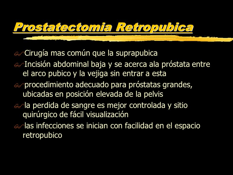Prostatectomia Retropubica $Cirugía mas común que la suprapubica $Incisión abdominal baja y se acerca ala próstata entre el arco pubico y la vejiga si