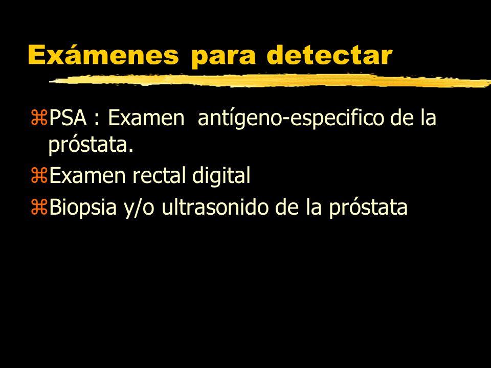 Exámenes para detectar zPSA : Examen antígeno-especifico de la próstata. zExamen rectal digital zBiopsia y/o ultrasonido de la próstata