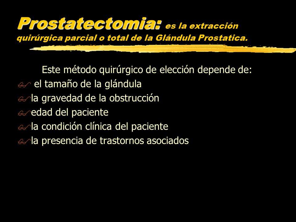 Prostatectomia: Prostatectomia: es la extracción quirúrgica parcial o total de la Glándula Prostatica. Este método quirúrgico de elección depende de:
