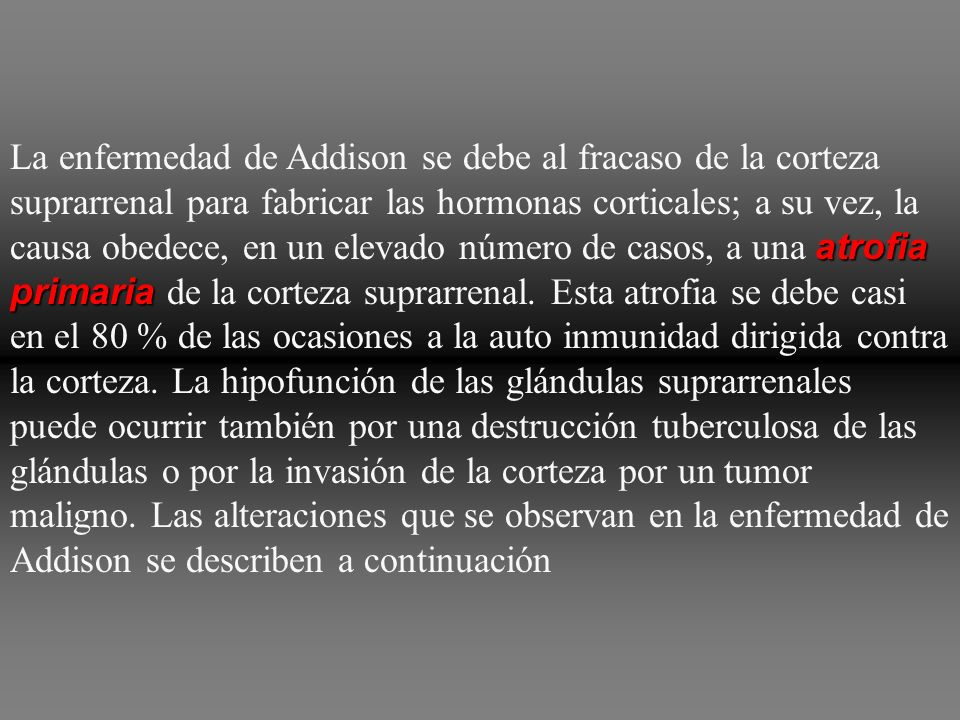 atrofia primaria La enfermedad de Addison se debe al fracaso de la corteza suprarrenal para fabricar las hormonas corticales; a su vez, la causa obede